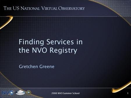 2008 NVO Summer School1 Finding Services in the NVO Registry Gretchen Greene T HE US N ATIONAL V IRTUAL O BSERVATORY.