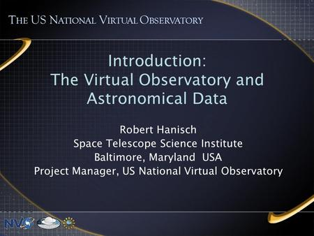 Introduction: The Virtual Observatory and Astronomical Data Robert Hanisch Space Telescope Science Institute Baltimore, Maryland USA Project Manager, US.