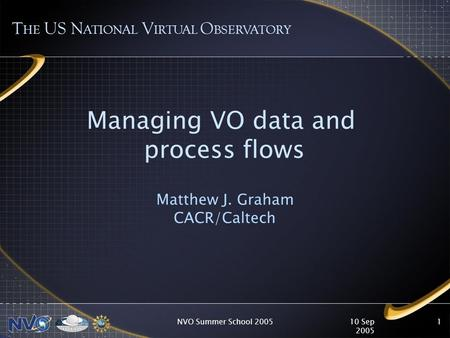 10 Sep 2005 NVO Summer School 20051 Managing VO data and process flows Matthew J. Graham CACR/Caltech T HE US N ATIONAL V IRTUAL O BSERVATORY.