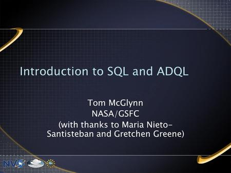 Introduction to SQL and ADQL Tom McGlynn NASA/GSFC (with thanks to Maria Nieto- Santisteban and Gretchen Greene)