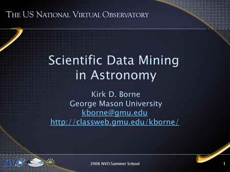 2008 NVO Summer School11 Scientific Data Mining in Astronomy Kirk D. Borne George Mason University  T HE.