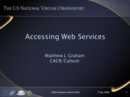 7 Sep 2006NVO Summer School 20061 T HE US N ATIONAL V IRTUAL O BSERVATORY Accessing Web Services Matthew J. Graham CACR/Caltech.
