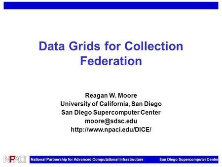 National Partnership for Advanced Computational Infrastructure San Diego Supercomputer Center Data Grids for Collection Federation Reagan W. Moore University.