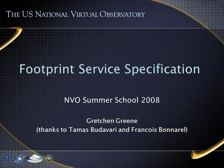 Footprint Service Specification NVO Summer School 2008 Gretchen Greene (thanks to Tamas Budavari and Francois Bonnarel) T HE US N ATIONAL V IRTUAL O BSERVATORY.