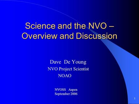 1 Science and the NVO – Overview and Discussion Dave De Young NVO Project Scientist NOAO NVOSS Aspen September 2006.