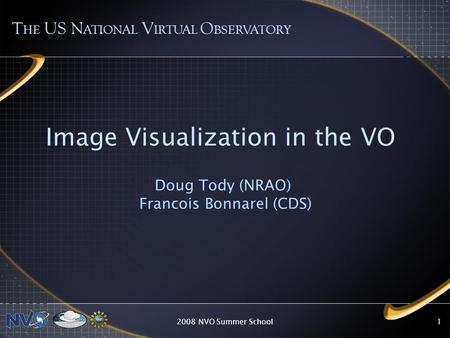 2008 NVO Summer School1 Image Visualization in the VO Doug Tody (NRAO) Francois Bonnarel (CDS) T HE US N ATIONAL V IRTUAL O BSERVATORY.