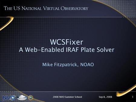 Sep 8, 20082008 NVO Summer School1 WCSFixer A Web-Enabled IRAF Plate Solver Mike Fitzpatrick, NOAO T HE US N ATIONAL V IRTUAL O BSERVATORY.