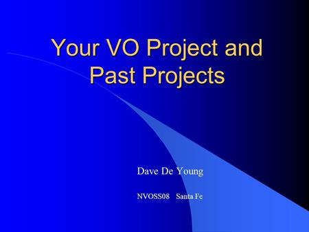 Your VO Project and Past Projects Dave De Young NVOSS08 Santa Fe.