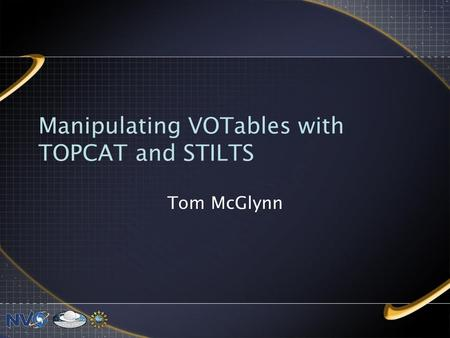Manipulating VOTables with TOPCAT and STILTS Tom McGlynn.