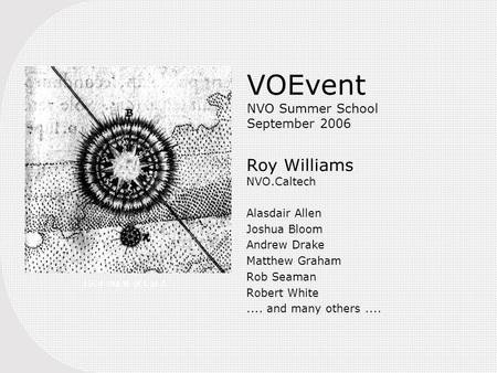 VOEvent NVO Summer School September 2006 Roy Williams NVO.Caltech Alasdair Allen Joshua Bloom Andrew Drake Matthew Graham Rob Seaman Robert White.... and.