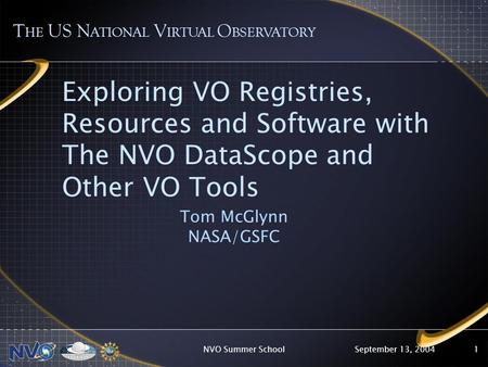 September 13, 2004NVO Summer School1 Exploring VO Registries, Resources and Software with The NVO DataScope and Other VO Tools Tom McGlynn NASA/GSFC T.