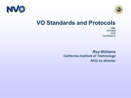 VO Standards and Protocols XML VOTable UCD ConeSearch Roy Williams California Institute of Technology NVO co-director.