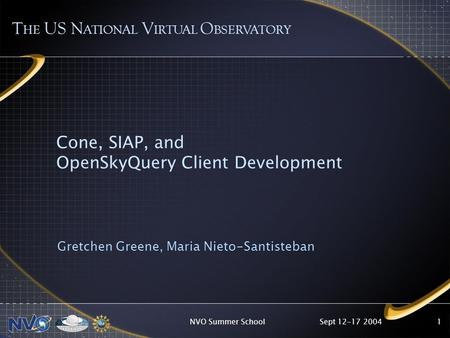 Sept 12-17 2004NVO Summer School1 Cone, SIAP, and OpenSkyQuery Client Development Gretchen Greene, Maria Nieto-Santisteban T HE US N ATIONAL V IRTUAL O.