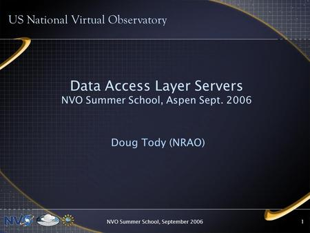 NVO Summer School, September 20061 Data Access Layer Servers NVO Summer School, Aspen Sept. 2006 Doug Tody (NRAO) US National Virtual Observatory.