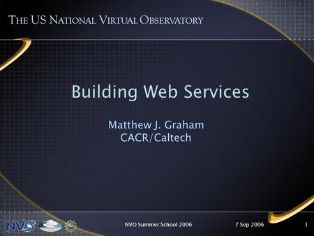 7 Sep 2006NVO Summer School 20061 T HE US N ATIONAL V IRTUAL O BSERVATORY Building Web Services Matthew J. Graham CACR/Caltech.