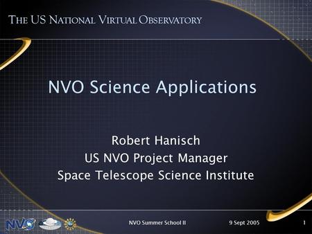 9 Sept 2005NVO Summer School II1 NVO Science Applications T HE US N ATIONAL V IRTUAL O BSERVATORY Robert Hanisch US NVO Project Manager Space Telescope.