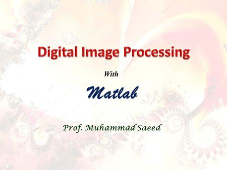 Prof. Muhammad Saeed With. Contents Fundamentals Spatial Domain Processing Frequency Domain Processing Color Image Processing Image Restoration Image.