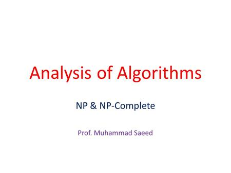 Analysis of Algorithms NP & NP-Complete Prof. Muhammad Saeed.