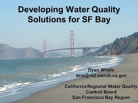 Developing Water Quality Solutions for SF Bay Dyan Whyte California Regional Water Quality Control Board San Francisco Bay Region.