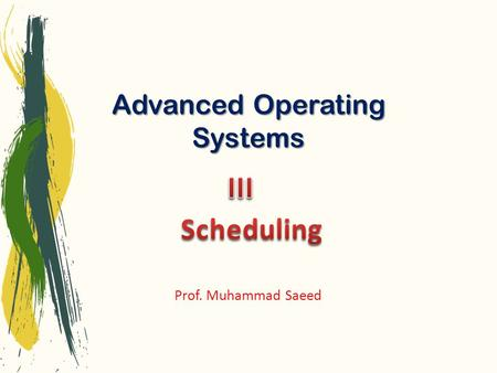 Advanced Operating Systems Prof. Muhammad Saeed. February 11, 2014Advanced Operating Systems2 The part of the operating system that makes the choice of.
