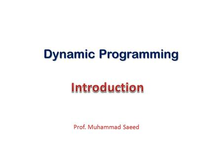 Dynamic Programming Prof. Muhammad Saeed. Dynamic programming like the divide and conquer method, solves problem by combining the solutions of sub problems.