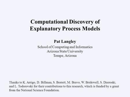 Pat Langley School of Computing and Informatics Arizona State University Tempe, Arizona Computational Discovery of Explanatory Process Models Thanks to.