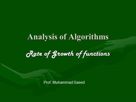 Analysis of Algorithms Rate of Growth of functions Prof. Muhammad Saeed.