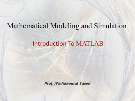 Introduction To MATLAB Prof. Muhammad Saeed Mathematical Modeling and Simulation.