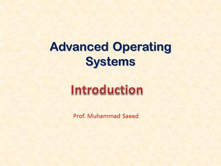 Advanced Operating Systems Prof. Muhammad Saeed. Computer Science2 Course Name: Advanced Operating Systems Course Structure: 3 + 0 Course Code: CS703.