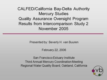 CALFED/California Bay-Delta Authority Mercury Studies Quality Assurance Oversight Program Results from Intercomparison Study 2 November 2005 Presented.