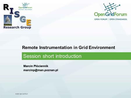 © 2006 Open Grid Forum Remote Instrumentation in Grid Environment Session short introduction Marcin Płóciennik Marcin Płóciennik.