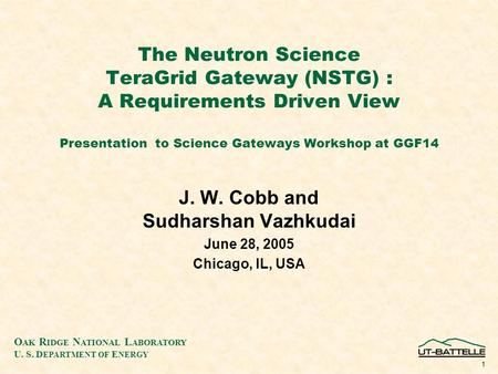 O AK R IDGE N ATIONAL L ABORATORY U. S. D EPARTMENT OF E NERGY 1 The Neutron Science TeraGrid Gateway (NSTG) : A Requirements Driven View Presentation.
