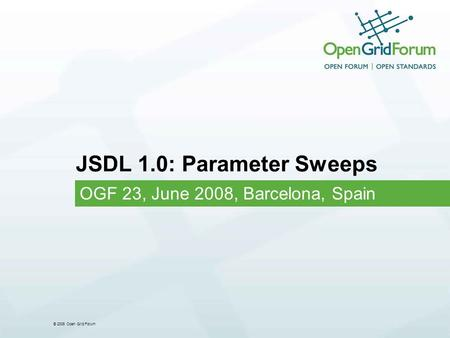 © 2006 Open Grid Forum JSDL 1.0: Parameter Sweeps OGF 23, June 2008, Barcelona, Spain.