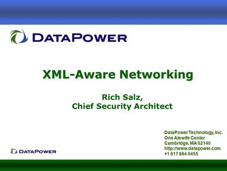 XML-Aware Networking DataPower Technology, Inc. One Alewife Center Cambridge, MA 02140  +1 617 864 0455 Rich Salz, Chief Security.