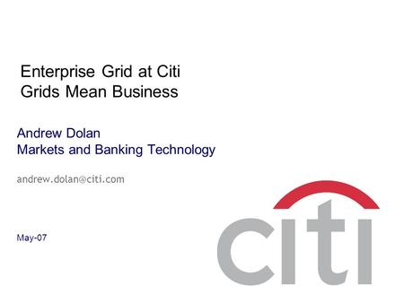 Andrew Dolan Markets and Banking Technology May-07 Enterprise Grid at Citi Grids Mean Business.