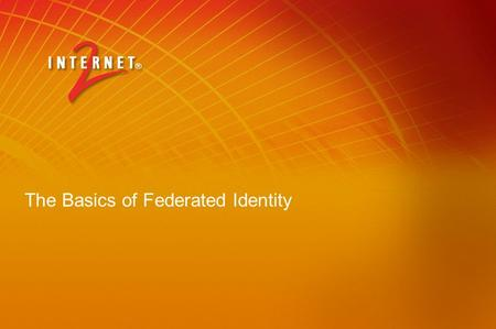The Basics of Federated Identity. Overview of Federated Identity and Grids Workshop Session 1 - for all Basics and GridShib Session 2 – more for developers.