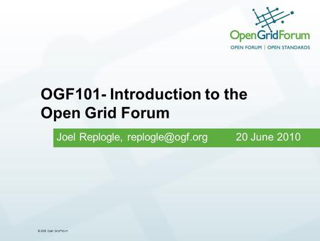 © 2006 Open Grid Forum Joel Replogle, 20 June 2010 OGF101- Introduction to the Open Grid Forum.