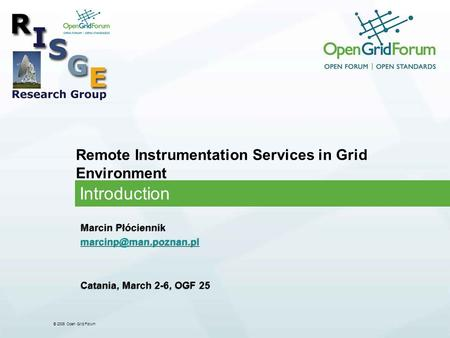 © 2006 Open Grid Forum Remote Instrumentation Services in Grid Environment Introduction Marcin Płóciennik Catania, March 2-6, OGF.