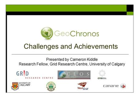 Challenges and Achievements Presented by Cameron Kiddle Research Fellow, Grid Research Centre, University of Calgary.