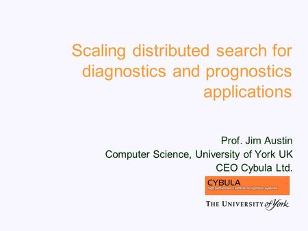 Scaling distributed search for diagnostics and prognostics applications Prof. Jim Austin Computer Science, University of York UK CEO Cybula Ltd.