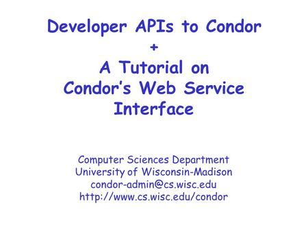 Computer Sciences Department University of Wisconsin-Madison  Developer APIs to Condor + A Tutorial.