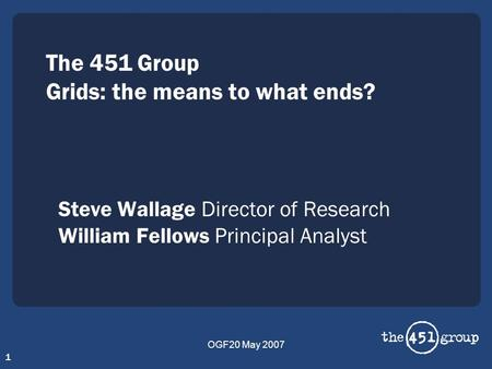 OGF20 May 2007 1 The 451 Group Grids: the means to what ends? Steve Wallage Director of Research William Fellows Principal Analyst.