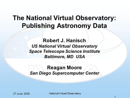 27 June 2005 National Virtual Observatory 1 The National Virtual Observatory: Publishing Astronomy Data Robert J. Hanisch US National Virtual Observatory.