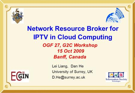 Network Resource Broker for IPTV in Cloud Computing Lei Liang, Dan He University of Surrey, UK OGF 27, G2C Workshop 15 Oct 2009 Banff,