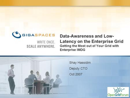 Data-Awareness and Low- Latency on the Enterprise Grid Getting the Most out of Your Grid with Enterprise IMDG Shay Hassidim Deputy CTO Oct 2007.