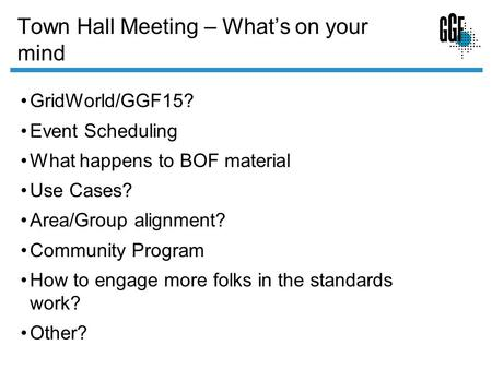 Town Hall Meeting – Whats on your mind GridWorld/GGF15? Event Scheduling What happens to BOF material Use Cases? Area/Group alignment? Community Program.