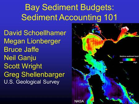 Bay Sediment Budgets: Sediment Accounting 101 David Schoellhamer Megan Lionberger Bruce Jaffe Neil Ganju Scott Wright Greg Shellenbarger U.S. Geological.