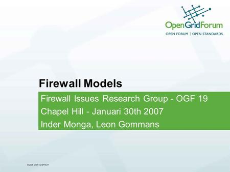 © 2006 Open Grid Forum Firewall Models Firewall Issues Research Group - OGF 19 Chapel Hill - Januari 30th 2007 Inder Monga, Leon Gommans.