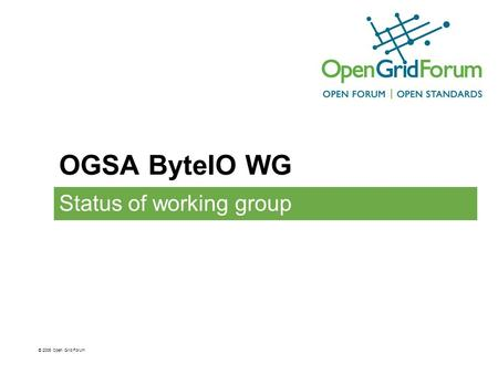 OGSA ByteIO WG Status of working group © 2006 Open Grid Forum.