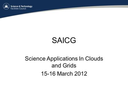 SAICG Science Applications In Clouds and Grids 15-16 March 2012.